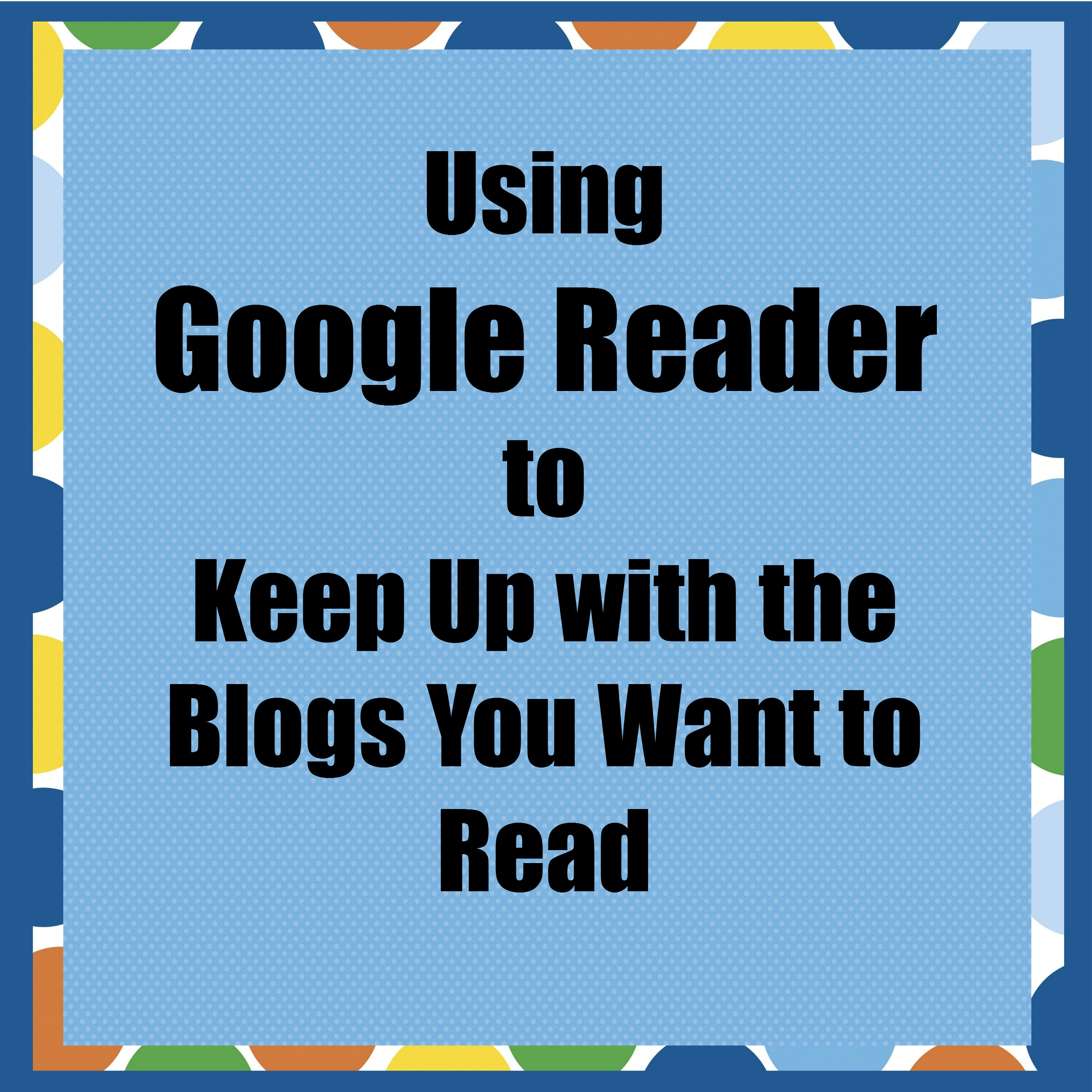 Using Google Reader to Keep Up with the Blogs You Want to Read
